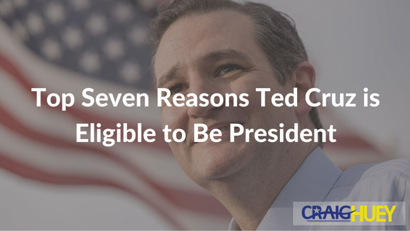 Top Seven Reasons Ted Cruz is Eligible to Be President