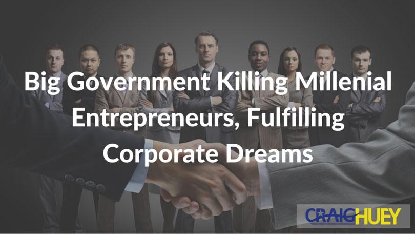 Big Government Killing Millenial Entrepreneurs, Fulfilling Corporate Dreams