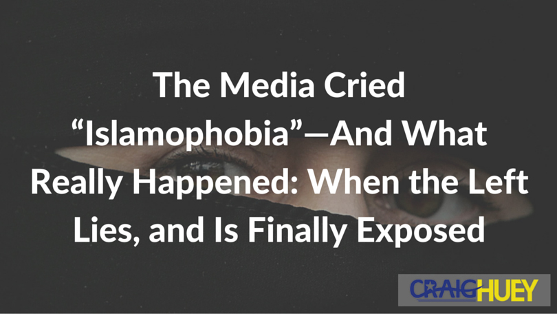 """The Media Cried """"Islamophobia""""—And What Really Happened: When the Left Lies, and Is Finally Exposed"""