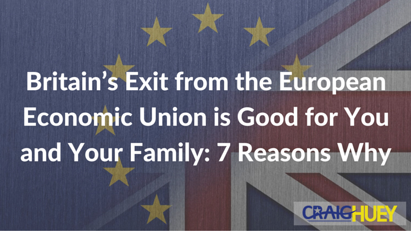 Britain's Exit from the European Economic Union is Good for You and Your Family: 7 Reasons Why