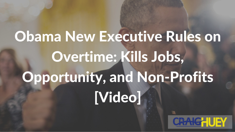 Obama New Executive Rules on Overtime: Kills Jobs, Opportunity, and Non-Profits [Video]