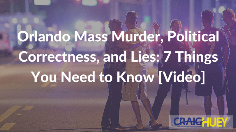 Orlando Mass Murder, Political Correctness, and Lies: 7 Things You Need to Know [Video]