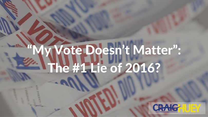 """""""My Vote Doesn't Matter"""": The #1 Lie of 2016?"""