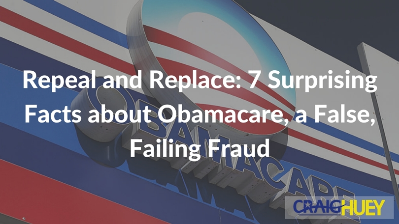 Repeal and Replace: 7 Surprising Facts about Obamacare, a False, Failing Fraud