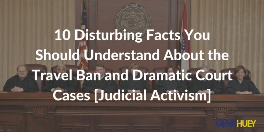 10 Disturbing Facts You Should Understand About the Travel Ban and Dramatic Court Cases [Judicial Activism]